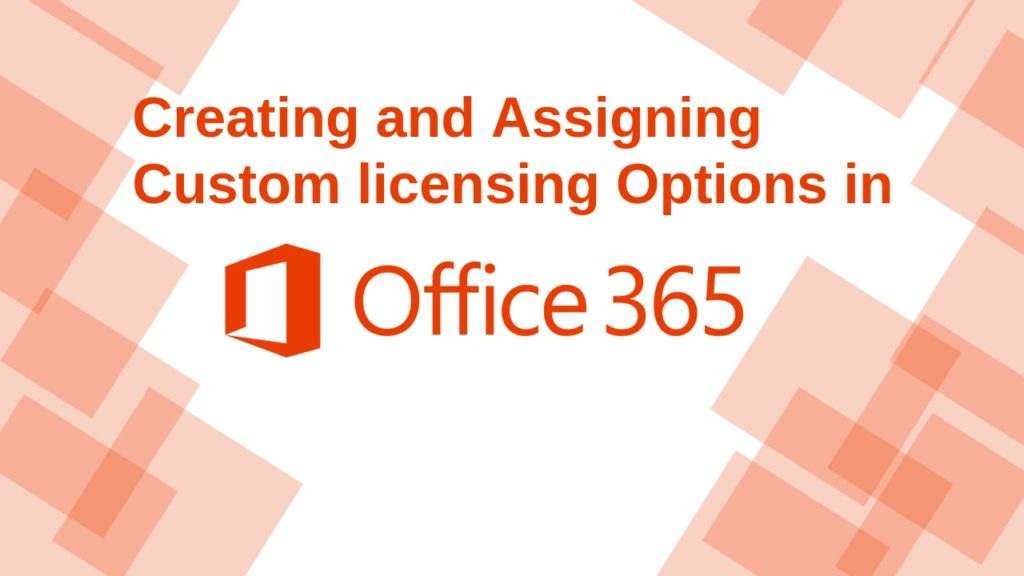 Creating and Assigning Custom licensing Options in Microsoft Office 365